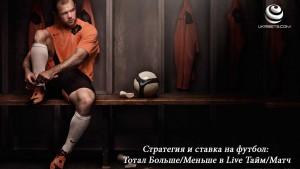 Стратегия и ставка на футбол: Тотал Больше/Меньше в Live Тайм/Матч
